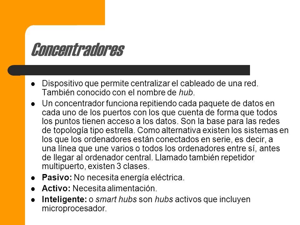 Concentradores Dispositivo que permite centralizar el cableado de una red. También conocido con el nombre de hub.