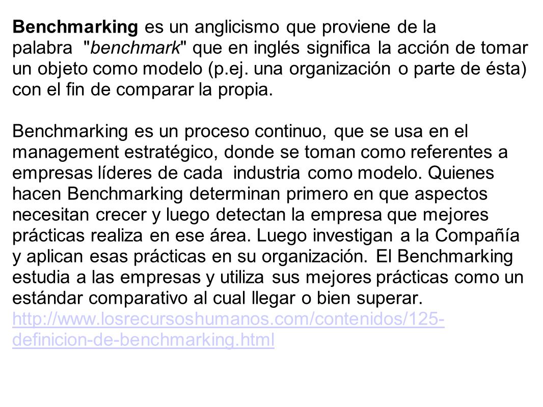 Benchmarking es un anglicismo que proviene de la palabra benchmark que en inglés significa la acción de tomar un objeto como modelo (p.ej. una organización o parte de ésta) con el fin de comparar la propia.
