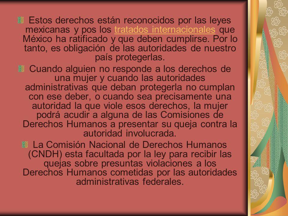 Estos derechos están reconocidos por las leyes mexicanas y pos los tratados internacionales que México ha ratificado y que deben cumplirse. Por lo tanto, es obligación de las autoridades de nuestro país protegerlas.