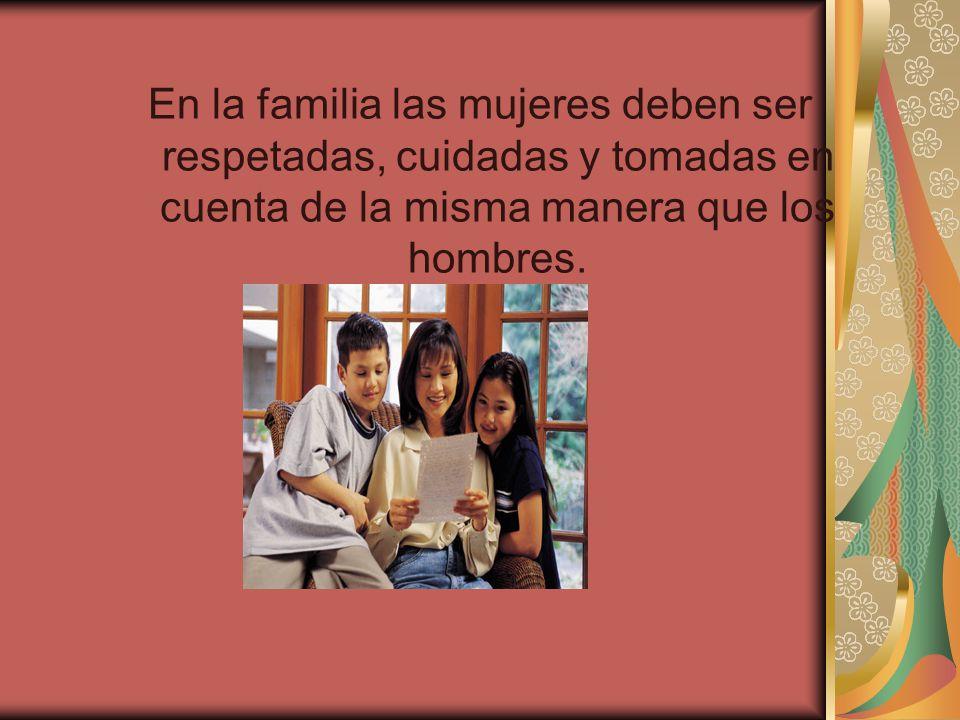 En la familia las mujeres deben ser respetadas, cuidadas y tomadas en cuenta de la misma manera que los hombres.