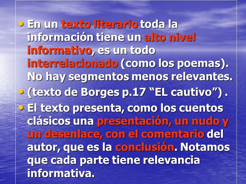 En un texto literario toda la información tiene un alto nivel informativo, es un todo interrelacionado (como los poemas). No hay segmentos menos relevantes.