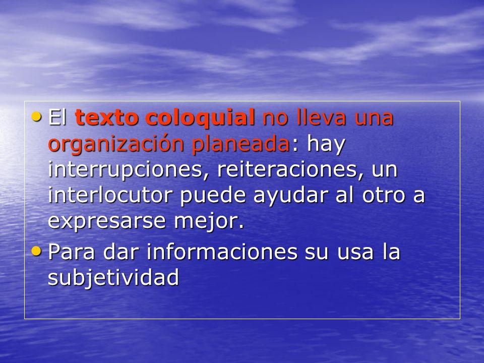 El texto coloquial no lleva una organización planeada: hay interrupciones, reiteraciones, un interlocutor puede ayudar al otro a expresarse mejor.