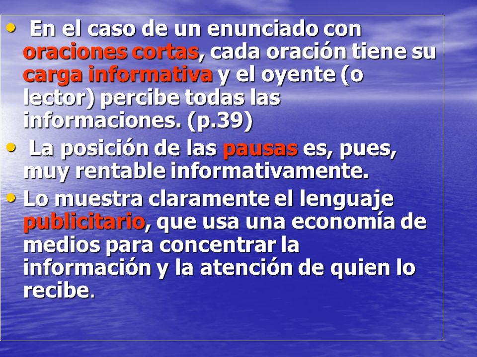 En el caso de un enunciado con oraciones cortas, cada oración tiene su carga informativa y el oyente (o lector) percibe todas las informaciones. (p.39)