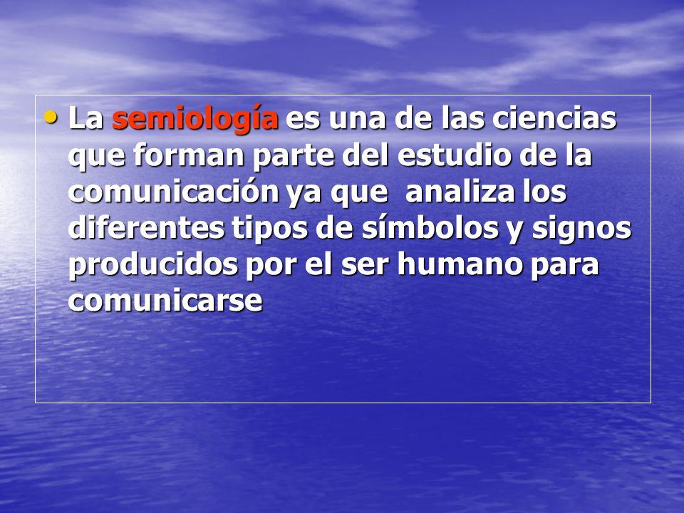 La semiología es una de las ciencias que forman parte del estudio de la comunicación ya que analiza los diferentes tipos de símbolos y signos producidos por el ser humano para comunicarse