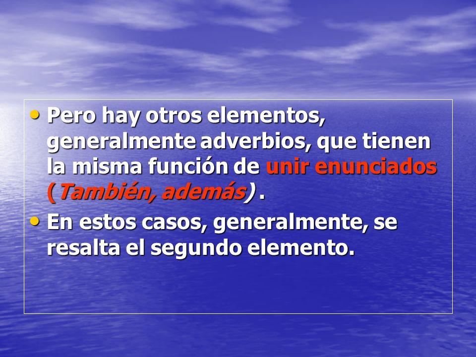 Pero hay otros elementos, generalmente adverbios, que tienen la misma función de unir enunciados (También, además) .