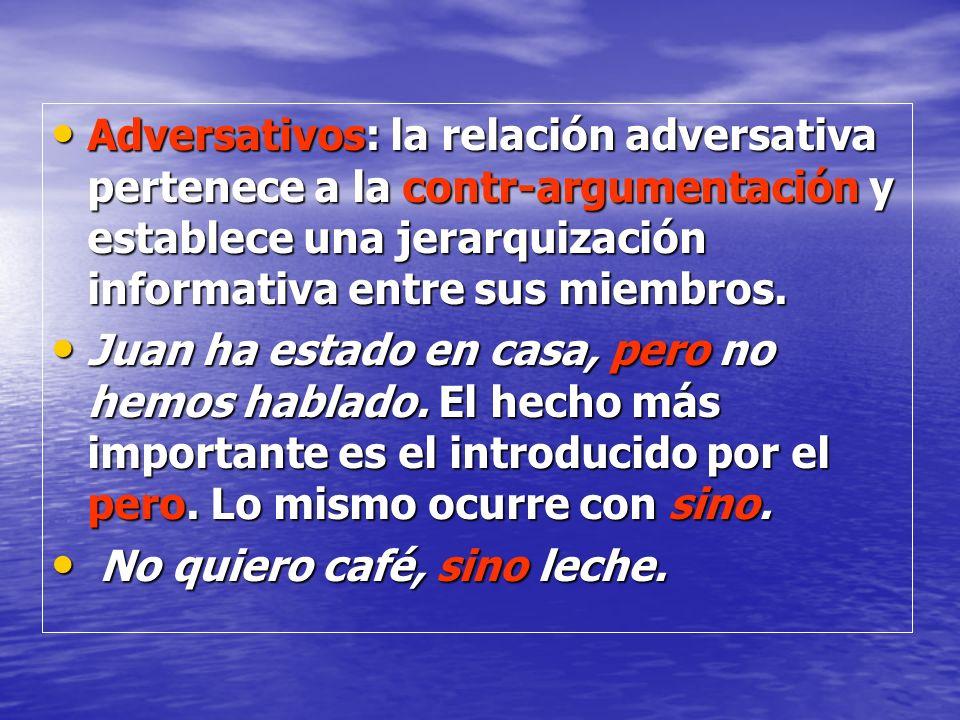 Adversativos: la relación adversativa pertenece a la contr-argumentación y establece una jerarquización informativa entre sus miembros.