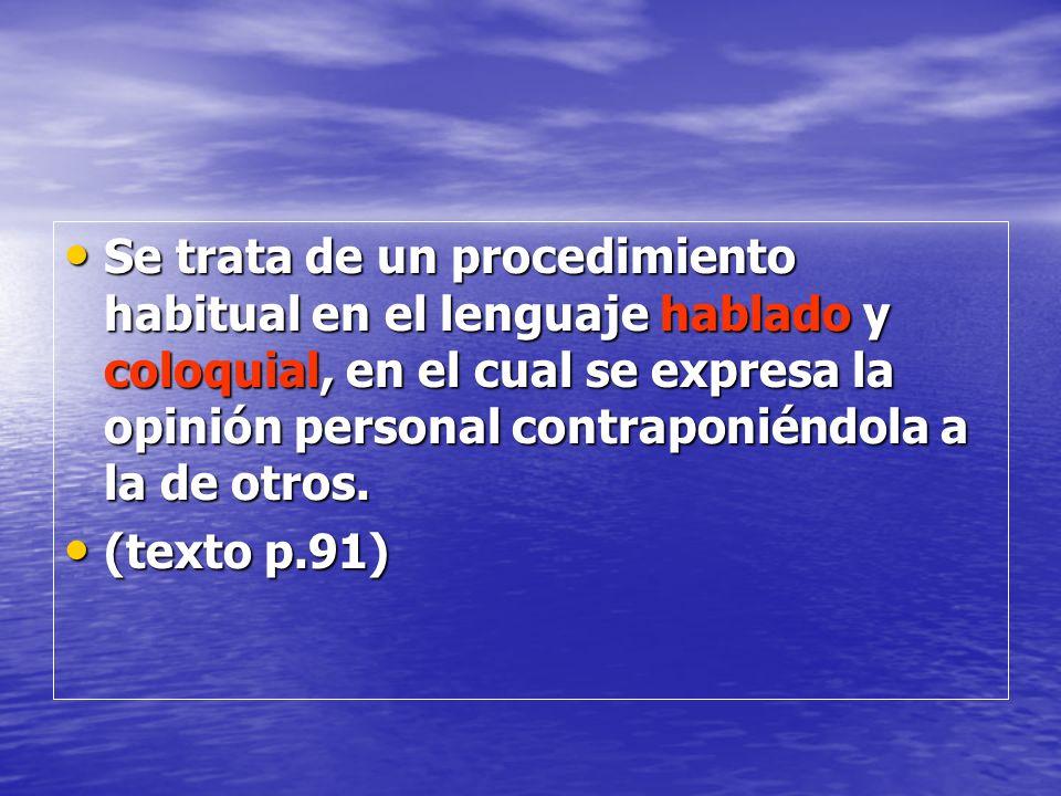 Se trata de un procedimiento habitual en el lenguaje hablado y coloquial, en el cual se expresa la opinión personal contraponiéndola a la de otros.