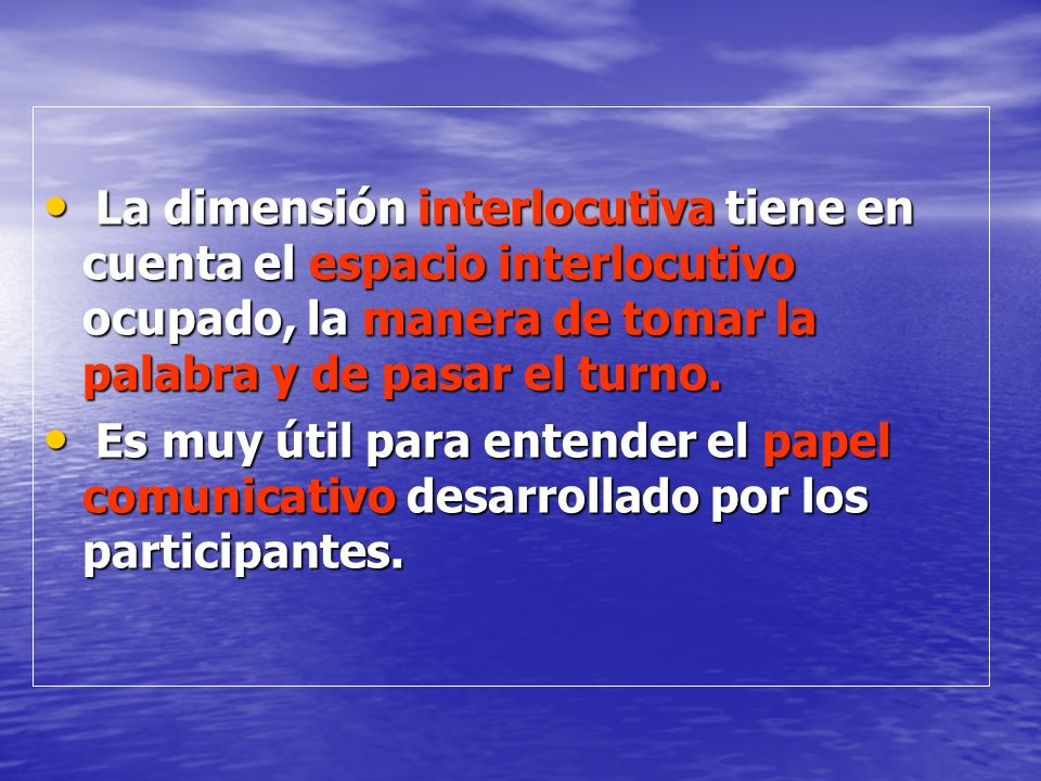 La dimensión interlocutiva tiene en cuenta el espacio interlocutivo ocupado, la manera de tomar la palabra y de pasar el turno.