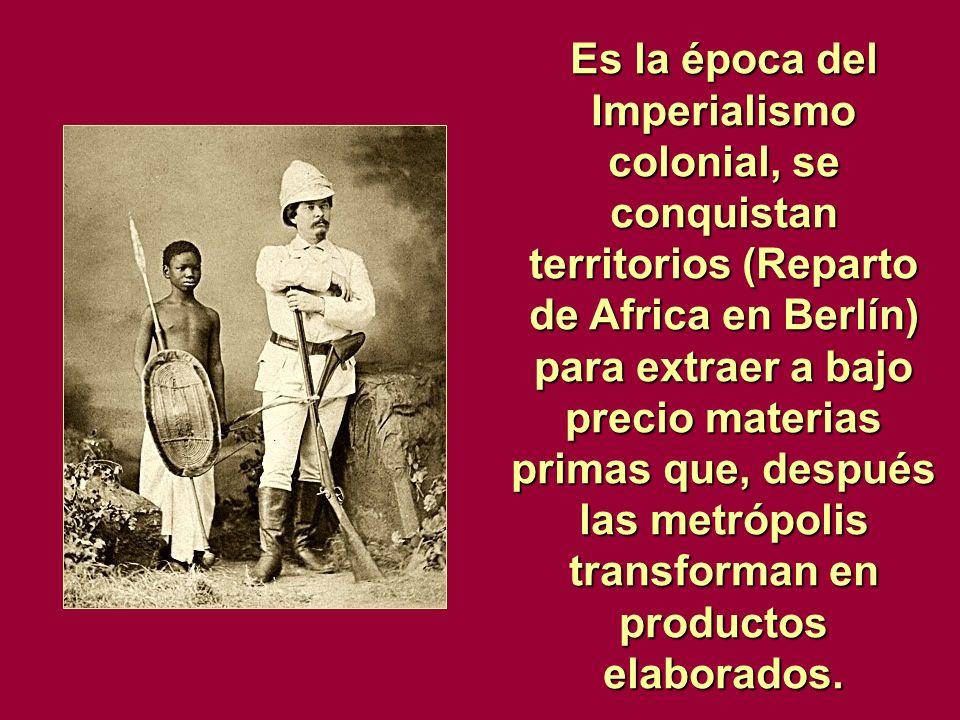 Es la época del Imperialismo colonial, se conquistan territorios (Reparto de Africa en Berlín) para extraer a bajo precio materias primas que, después las metrópolis transforman en productos elaborados.