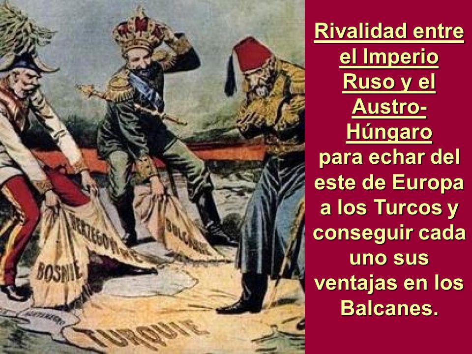 Rivalidad entre el Imperio Ruso y el Austro-Húngaro para echar del este de Europa a los Turcos y conseguir cada uno sus ventajas en los Balcanes.