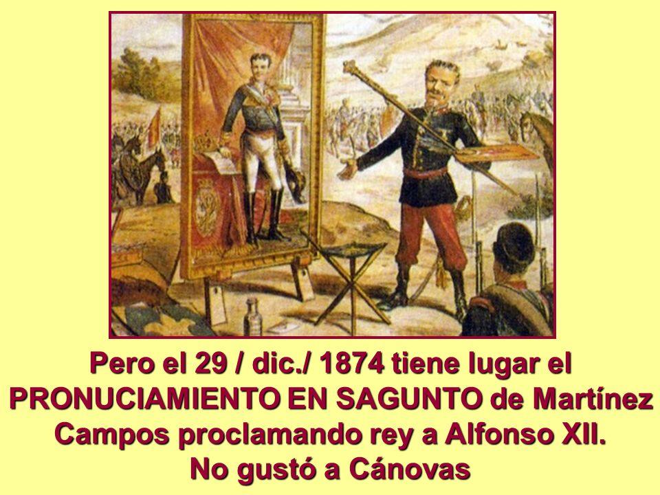 Pero el 29 / dic./ 1874 tiene lugar el PRONUCIAMIENTO EN SAGUNTO de Martínez Campos proclamando rey a Alfonso XII.