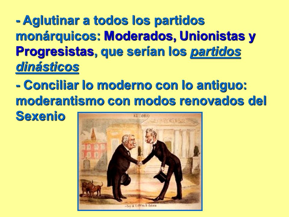 - Aglutinar a todos los partidos monárquicos: Moderados, Unionistas y Progresistas, que serían los partidos dinásticos