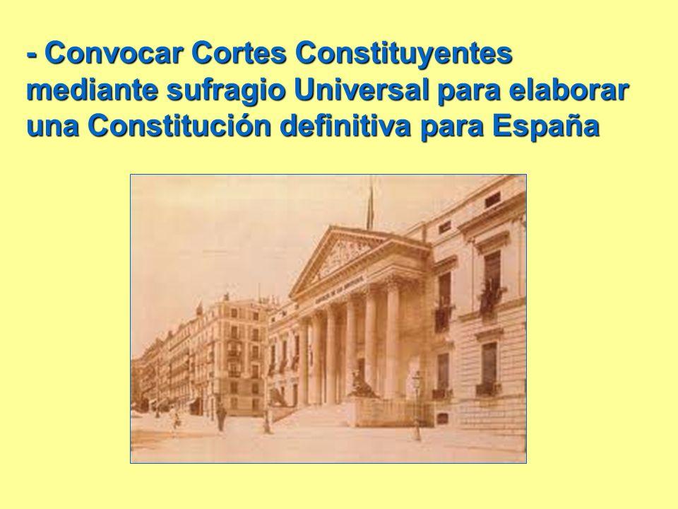 - Convocar Cortes Constituyentes mediante sufragio Universal para elaborar una Constitución definitiva para España