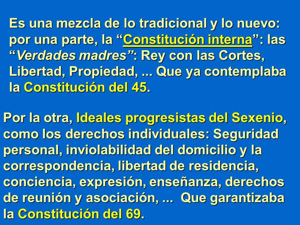 Es una mezcla de lo tradicional y lo nuevo: por una parte, la Constitución interna : las Verdades madres : Rey con las Cortes, Libertad, Propiedad, ... Que ya contemplaba la Constitución del 45.