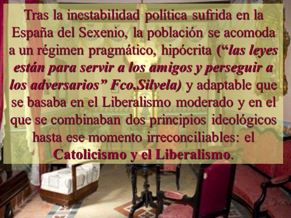Tras la inestabilidad política sufrida en la España del Sexenio, la población se acomoda a un régimen pragmático, hipócrita ( las leyes están para servir a los amigos y perseguir a los adversarios Fco.Silvela) y adaptable que se basaba en el Liberalismo moderado y en el que se combinaban dos principios ideológicos hasta ese momento irreconciliables: el Catolicismo y el Liberalismo.