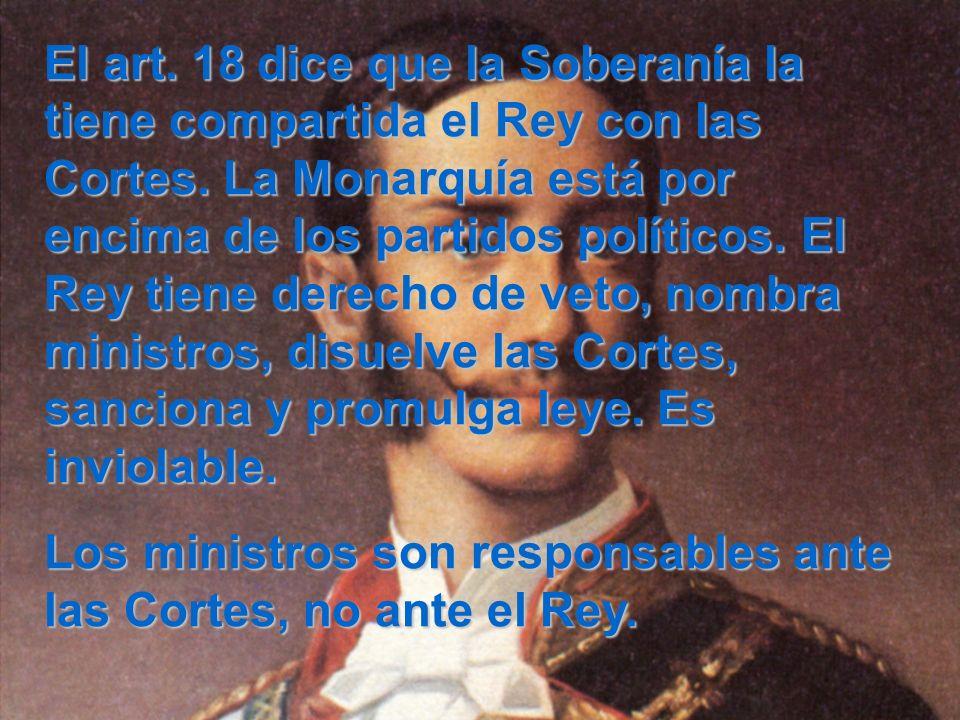 El art. 18 dice que la Soberanía la tiene compartida el Rey con las Cortes. La Monarquía está por encima de los partidos políticos. El Rey tiene derecho de veto, nombra ministros, disuelve las Cortes, sanciona y promulga leye. Es inviolable.