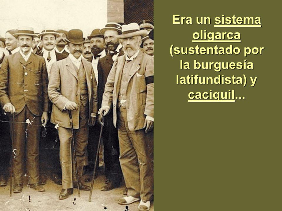 Era un sistema oligarca (sustentado por la burguesía latifundista) y caciquil...