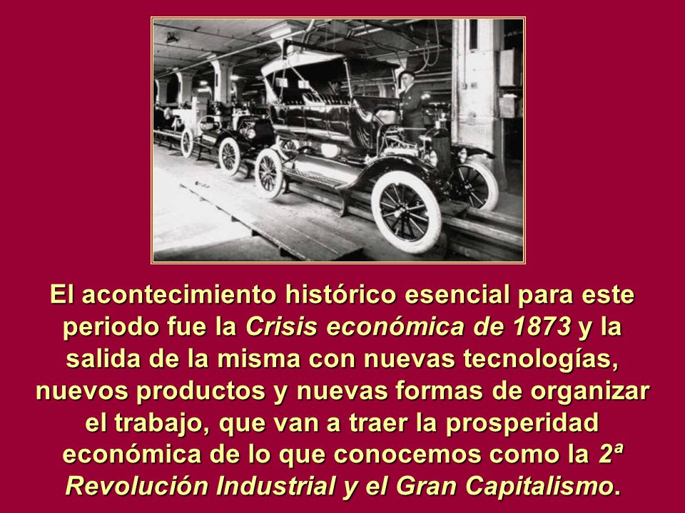 El acontecimiento histórico esencial para este periodo fue la Crisis económica de 1873 y la salida de la misma con nuevas tecnologías, nuevos productos y nuevas formas de organizar el trabajo, que van a traer la prosperidad económica de lo que conocemos como la 2ª Revolución Industrial y el Gran Capitalismo.