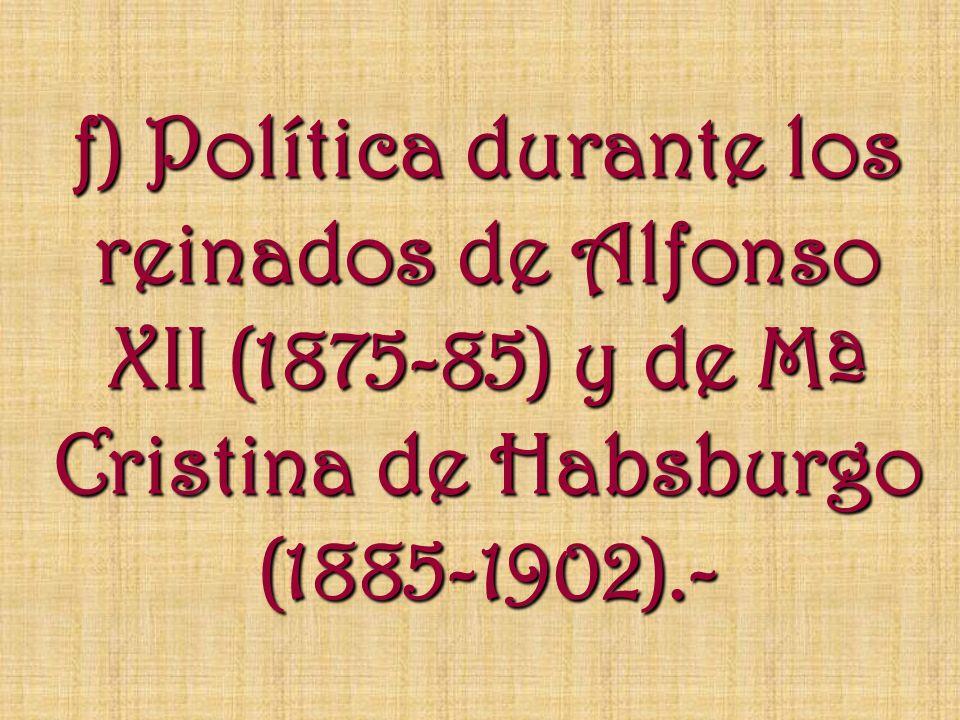 f) Política durante los reinados de Alfonso XII (1875-85) y de Mª Cristina de Habsburgo (1885-1902).-