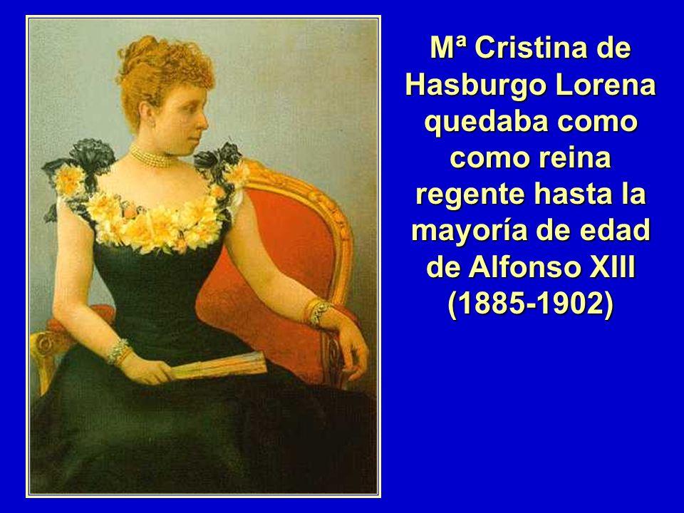 Mª Cristina de Hasburgo Lorena quedaba como como reina regente hasta la mayoría de edad de Alfonso XIII (1885-1902)