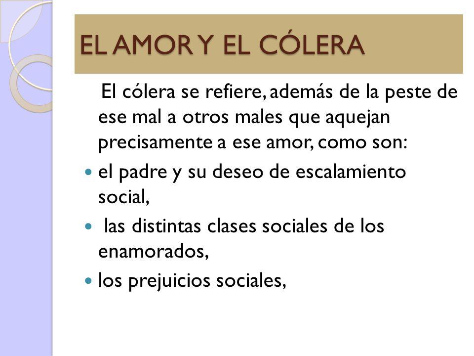 EL AMOR Y EL CÓLERA El cólera se refiere, además de la peste de ese mal a otros males que aquejan precisamente a ese amor, como son: