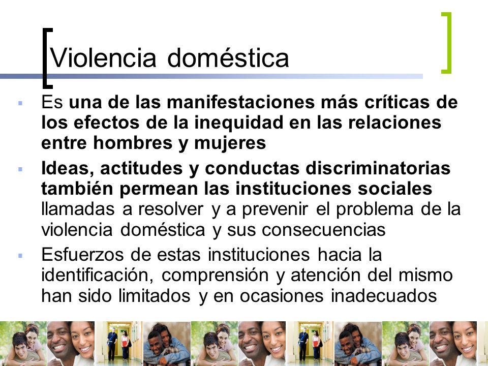 Violencia doméstica Es una de las manifestaciones más críticas de los efectos de la inequidad en las relaciones entre hombres y mujeres.