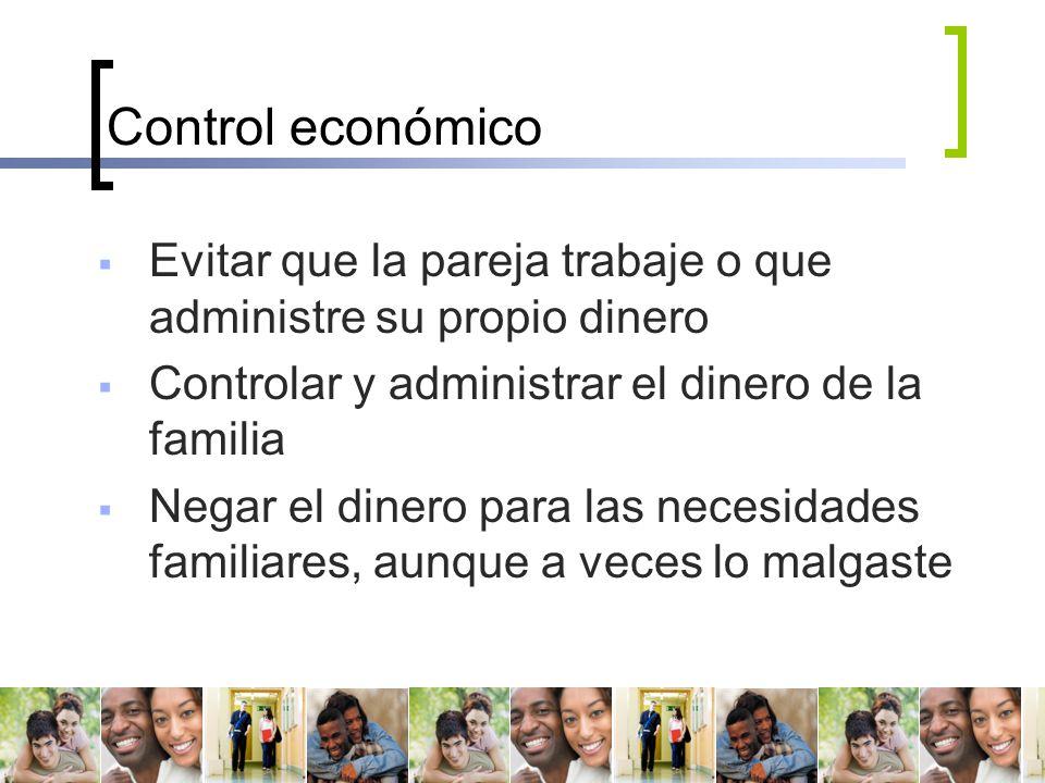 Control económico Evitar que la pareja trabaje o que administre su propio dinero. Controlar y administrar el dinero de la familia.