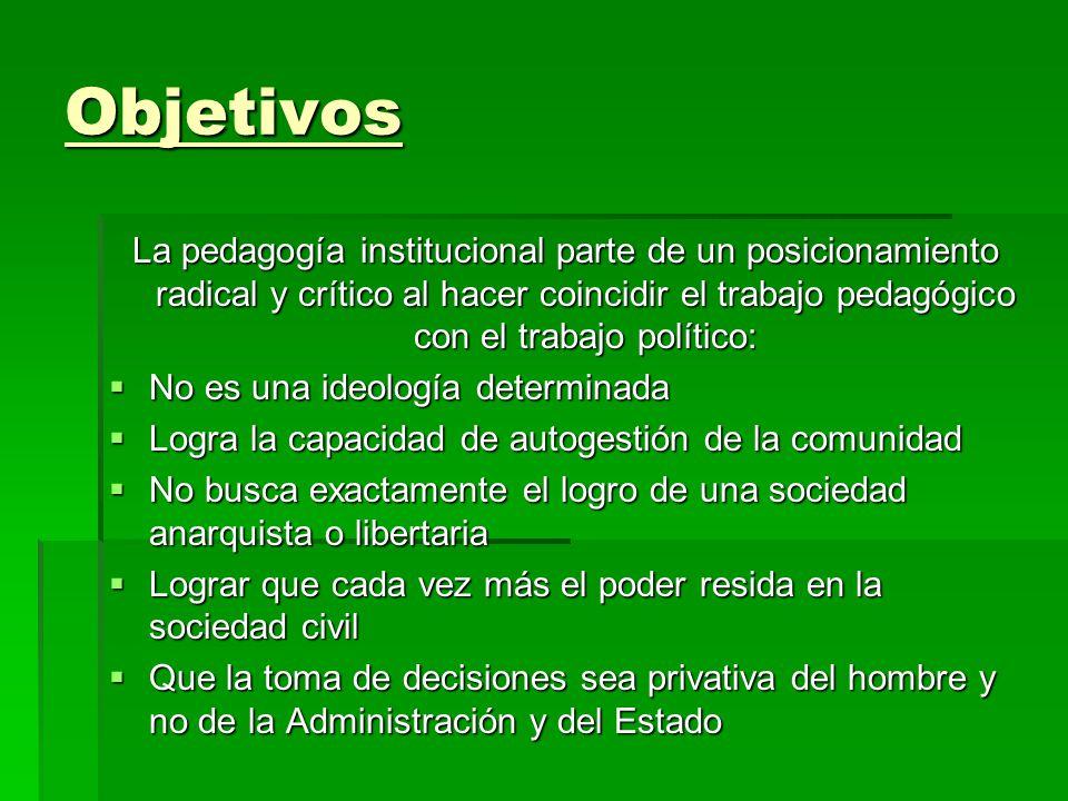 Objetivos La pedagogía institucional parte de un posicionamiento radical y crítico al hacer coincidir el trabajo pedagógico con el trabajo político: