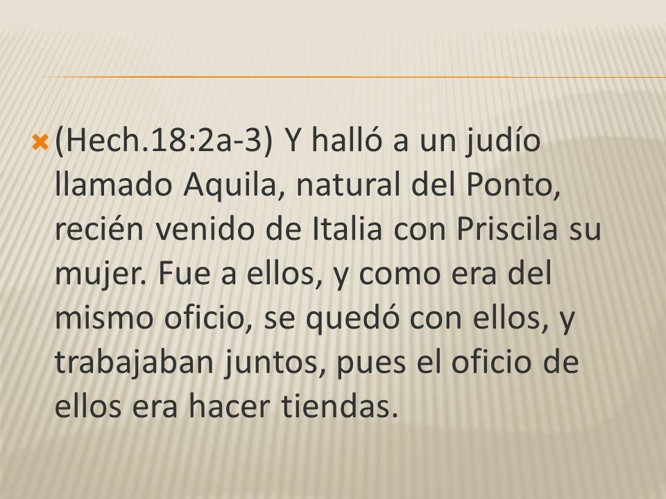 (Hech.18:2a-3) Y halló a un judío llamado Aquila, natural del Ponto, recién venido de Italia con Priscila su mujer.