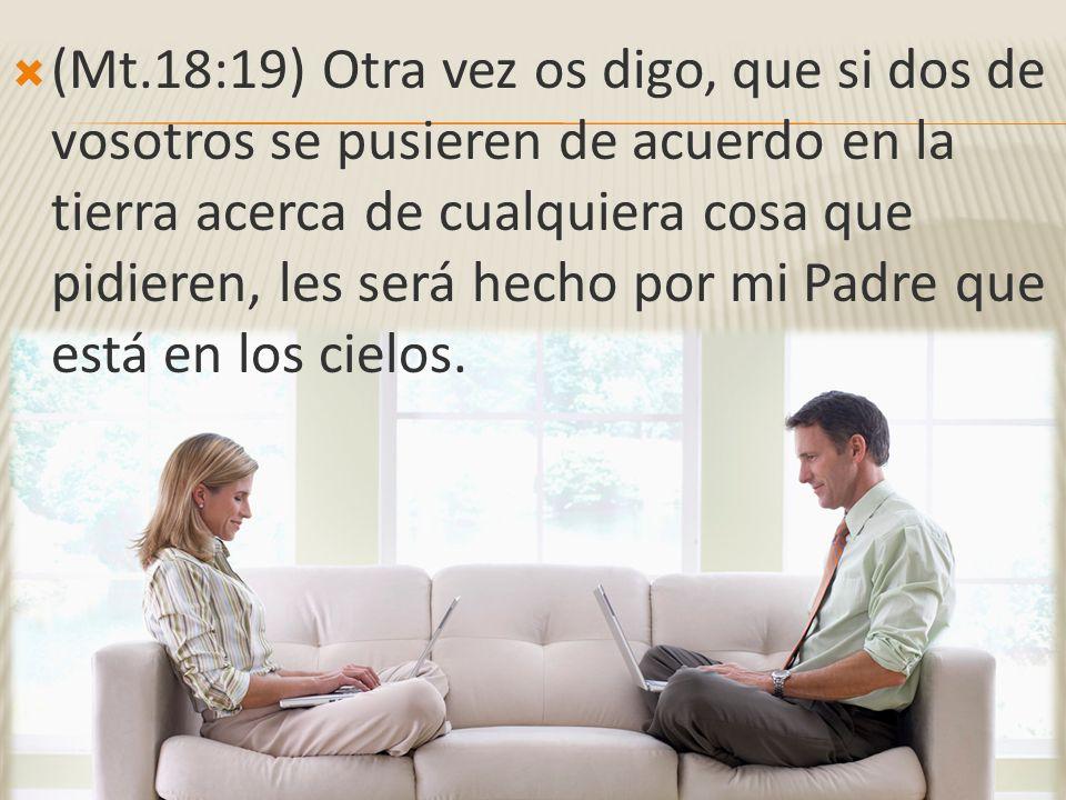 (Mt.18:19) Otra vez os digo, que si dos de vosotros se pusieren de acuerdo en la tierra acerca de cualquiera cosa que pidieren, les será hecho por mi Padre que está en los cielos.