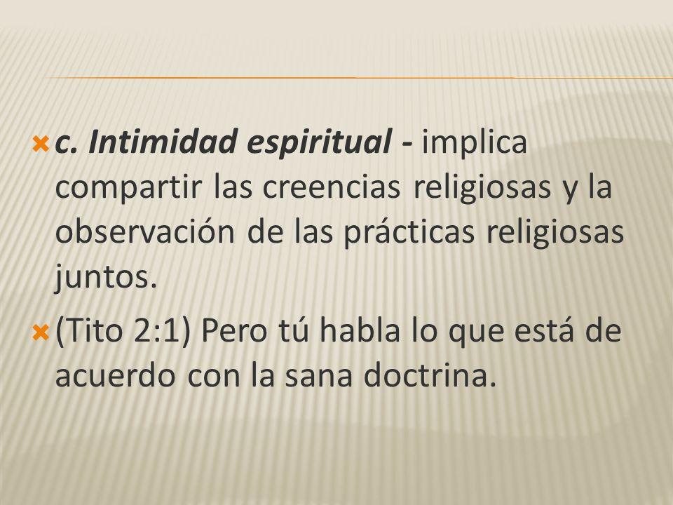 c. Intimidad espiritual - implica compartir las creencias religiosas y la observación de las prácticas religiosas juntos.