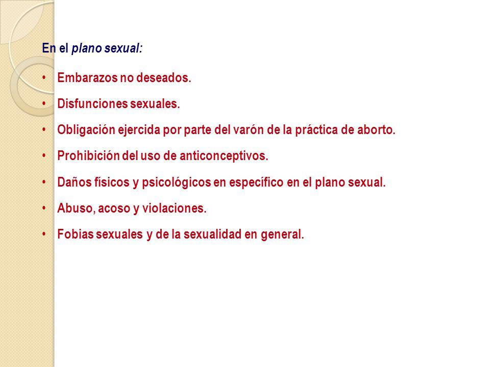 En el plano sexual: Embarazos no deseados. Disfunciones sexuales. Obligación ejercida por parte del varón de la práctica de aborto.