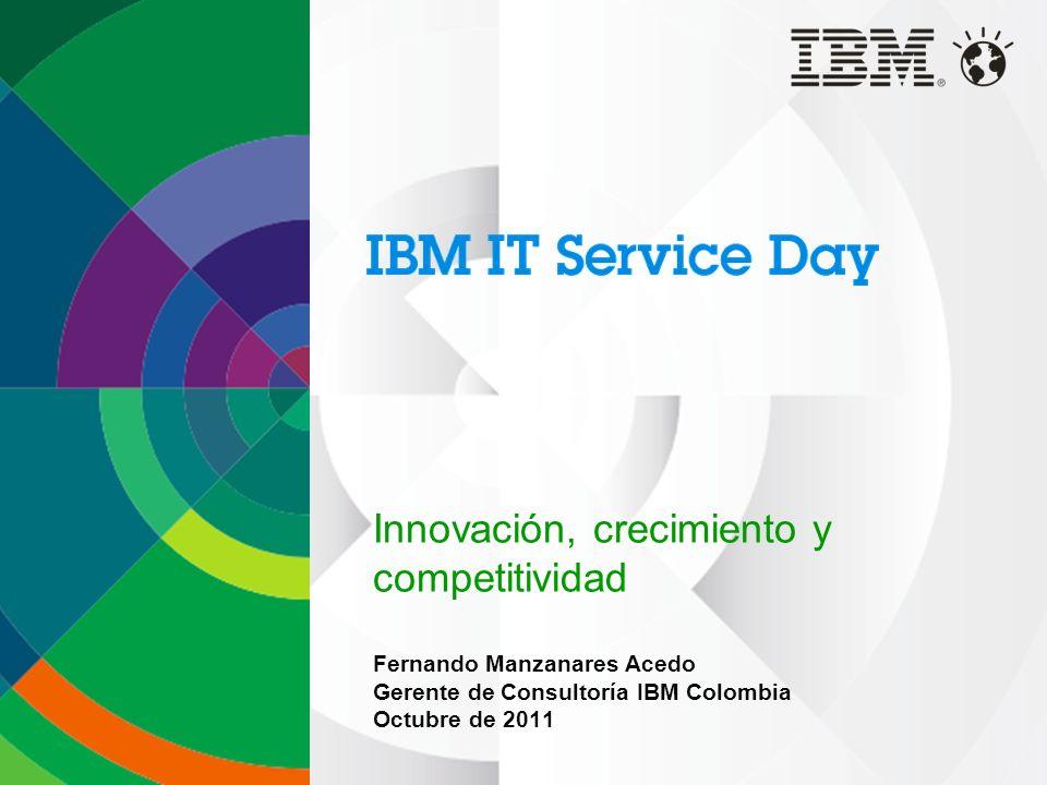 Innovación, crecimiento y competitividad Fernando Manzanares Acedo Gerente de Consultoría IBM Colombia Octubre de 2011