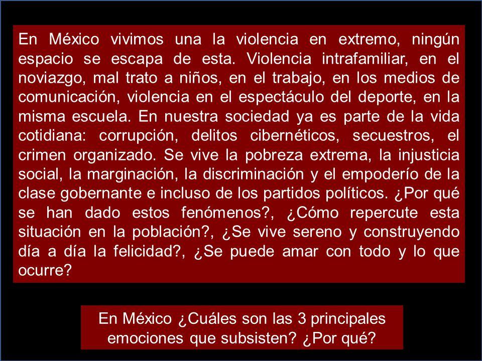 En México vivimos una la violencia en extremo, ningún espacio se escapa de esta. Violencia intrafamiliar, en el noviazgo, mal trato a niños, en el trabajo, en los medios de comunicación, violencia en el espectáculo del deporte, en la misma escuela. En nuestra sociedad ya es parte de la vida cotidiana: corrupción, delitos cibernéticos, secuestros, el crimen organizado. Se vive la pobreza extrema, la injusticia social, la marginación, la discriminación y el empoderío de la clase gobernante e incluso de los partidos políticos. ¿Por qué se han dado estos fenómenos , ¿Cómo repercute esta situación en la población , ¿Se vive sereno y construyendo día a día la felicidad , ¿Se puede amar con todo y lo que ocurre