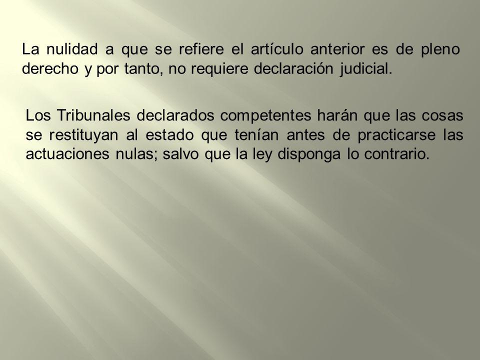 La nulidad a que se refiere el artículo anterior es de pleno derecho y por tanto, no requiere declaración judicial.
