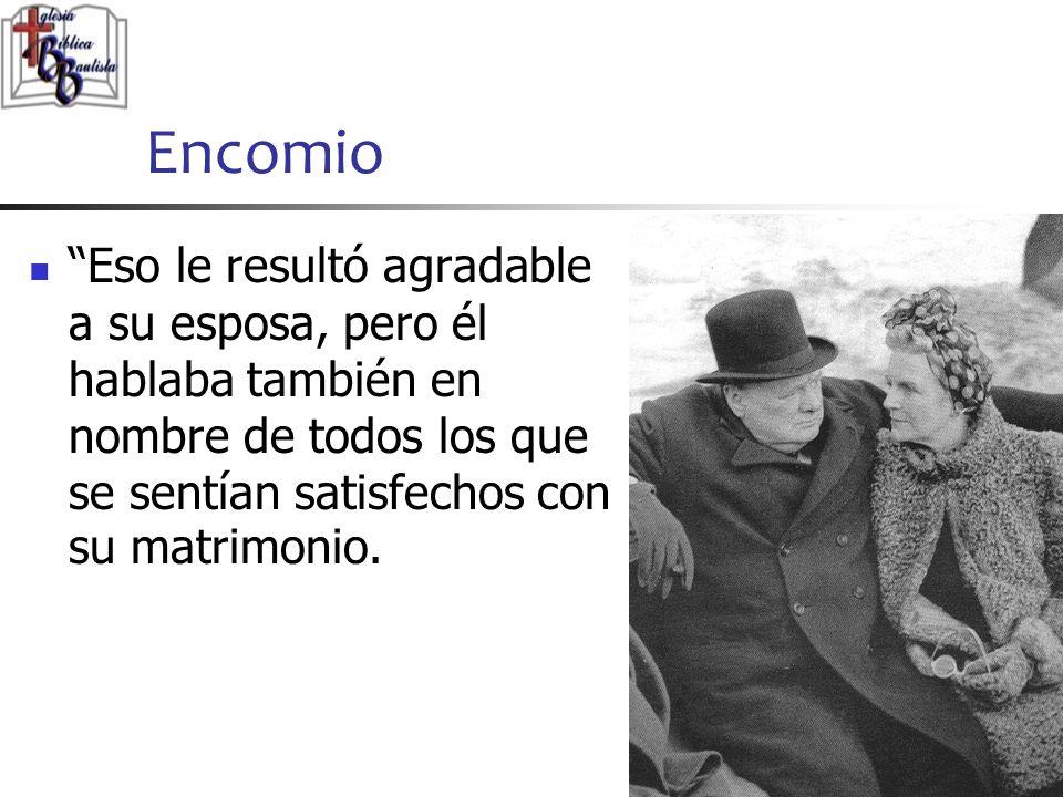 Encomio Eso le resultó agradable a su esposa, pero él hablaba también en nombre de todos los que se sentían satisfechos con su matrimonio.