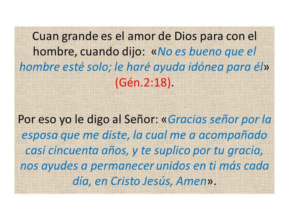 Cuan grande es el amor de Dios para con el hombre, cuando dijo: «No es bueno que el hombre esté solo; le haré ayuda idónea para él» (Gén.2:18).
