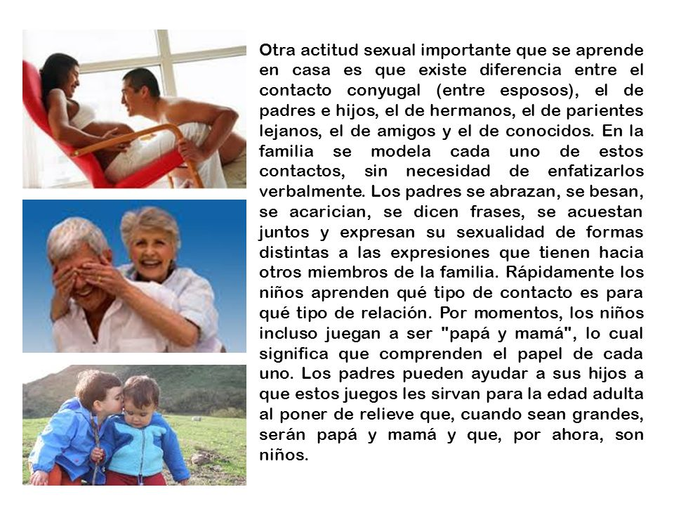 Otra actitud sexual importante que se aprende en casa es que existe diferencia entre el contacto conyugal (entre esposos), el de padres e hijos, el de hermanos, el de parientes lejanos, el de amigos y el de conocidos.