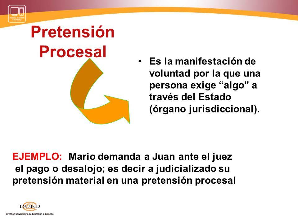 Pretensión Procesal Es la manifestación de voluntad por la que una persona exige algo a través del Estado (órgano jurisdiccional).
