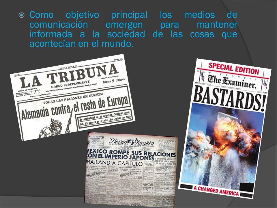 Como objetivo principal los medios de comunicación emergen para mantener informada a la sociedad de las cosas que acontecían en el mundo.