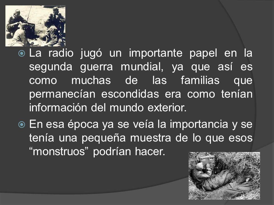 La radio jugó un importante papel en la segunda guerra mundial, ya que así es como muchas de las familias que permanecían escondidas era como tenían información del mundo exterior.
