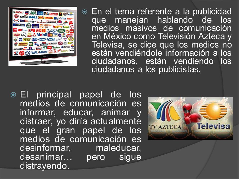 En el tema referente a la publicidad que manejan hablando de los medios masivos de comunicación en México como Televisión Azteca y Televisa, se dice que los medios no están vendiéndole información a los ciudadanos, están vendiendo los ciudadanos a los publicistas.