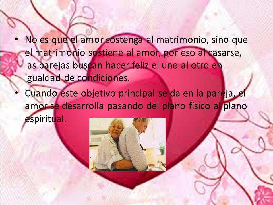 No es que el amor sostenga al matrimonio, sino que el matrimonio sostiene al amor, por eso al casarse, las parejas buscan hacer feliz el uno al otro en igualdad de condiciones.