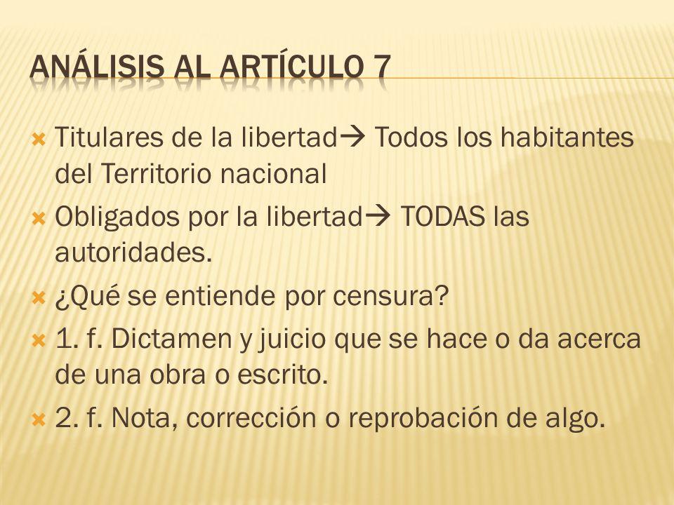 Análisis al artículo 7 Titulares de la libertad Todos los habitantes del Territorio nacional. Obligados por la libertad TODAS las autoridades.
