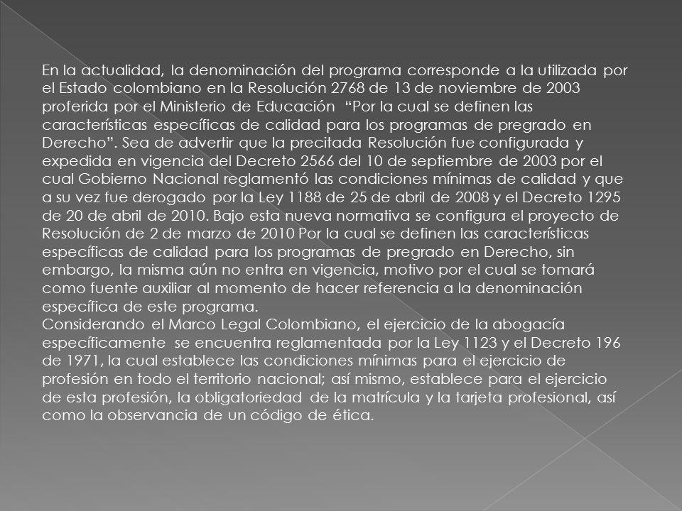 En la actualidad, la denominación del programa corresponde a la utilizada por el Estado colombiano en la Resolución 2768 de 13 de noviembre de 2003 proferida por el Ministerio de Educación Por la cual se definen las características específicas de calidad para los programas de pregrado en Derecho . Sea de advertir que la precitada Resolución fue configurada y expedida en vigencia del Decreto 2566 del 10 de septiembre de 2003 por el cual Gobierno Nacional reglamentó las condiciones mínimas de calidad y que a su vez fue derogado por la Ley 1188 de 25 de abril de 2008 y el Decreto 1295 de 20 de abril de 2010. Bajo esta nueva normativa se configura el proyecto de Resolución de 2 de marzo de 2010 Por la cual se definen las características específicas de calidad para los programas de pregrado en Derecho, sin embargo, la misma aún no entra en vigencia, motivo por el cual se tomará como fuente auxiliar al momento de hacer referencia a la denominación específica de este programa.