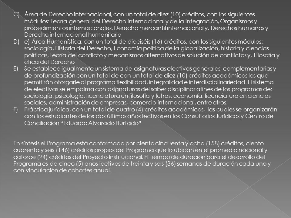 Área de Derecho internacional, con un total de diez (10) créditos, con los siguientes módulos: Teoría general del Derecho internacional y de la integración, Organismos y procedimientos internacionales, Derecho mercantil internacional y, Derechos humanos y Derecho internacional humanitario