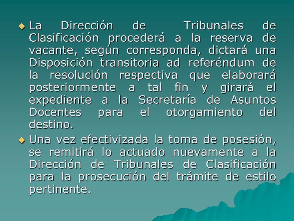 La Dirección de Tribunales de Clasificación procederá a la reserva de vacante, según corresponda, dictará una Disposición transitoria ad referéndum de la resolución respectiva que elaborará posteriormente a tal fin y girará el expediente a la Secretaría de Asuntos Docentes para el otorgamiento del destino.