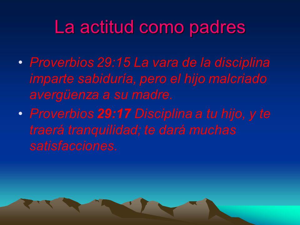 La actitud como padres Proverbios 29:15 La vara de la disciplina imparte sabiduría, pero el hijo malcriado avergüenza a su madre.
