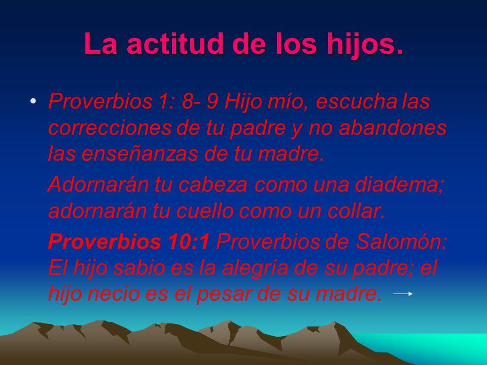 La actitud de los hijos. Proverbios 1: 8- 9 Hijo mío, escucha las correcciones de tu padre y no abandones las enseñanzas de tu madre.