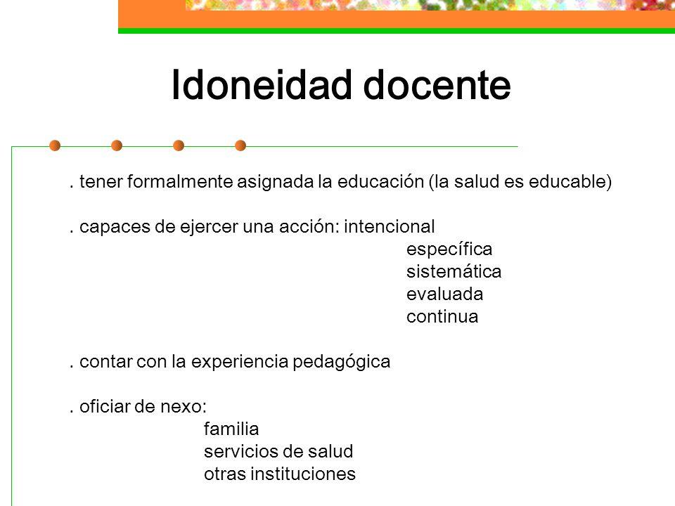 Idoneidad docente . tener formalmente asignada la educación (la salud es educable) . capaces de ejercer una acción: intencional.